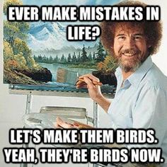Ever make mistakes in life?  Use the Bob Ross method and attitude and lets make them birds.  Yeah, they're birds now.  (And happy ones at that too!)