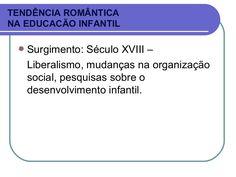 TENDÊNCIA ROMÂNTICA NA EDUCACÃO INFANTIL Surgimento: Século XVIII – Liberalismo, mudanças na organização social, pesquisas sobre o desenvolvimento infantil.