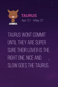 Taurus wont commit until they are super sure their lover is the right one. Nice and slow goes the Taurus.