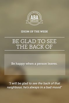 """English #idiom """"Be glad to see the back of..."""" means to be happy when a person leaves. #speakenglish"""
