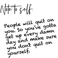 Note To Self: People will quit on you. So you gotta get up every damn day and make sure you don't quit on yourself. Great Quotes, Quotes To Live By, Me Quotes, Motivational Quotes, Inspirational Quotes, Quotes On Hope, You Dont Care Quotes, Dont Quit Quotes, Qoutes