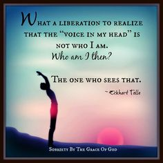"""What a liberation to realize that the """"voice in my head"""" is not who I am. Who am I then The one who sees that.Eckhart Tolle"""