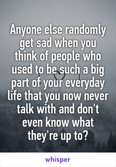 Anyone else randomly get sad when you think of people who used to be such a big part of your everyday life that you now never talk with and don't even know what they're up to?