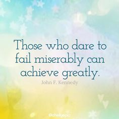 Those who dare to fail miserably can achieve greatly.  - John F. Kennedy  @chellyepic