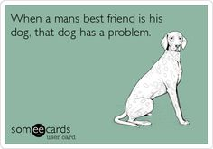 When a mans best friend is his dog, that dog has a problem.