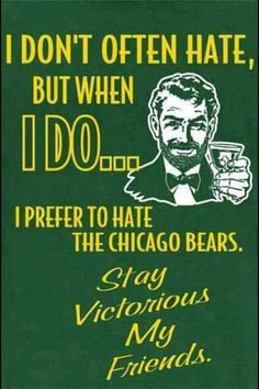 I always hate the bears....and the vikings, and the giants, and every other team that isnt the packers.