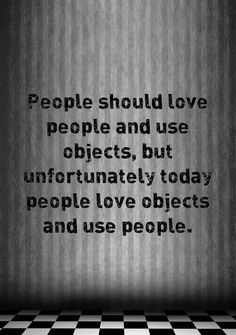 People should love people and use objects. But unfortunately today people love objects and use people.