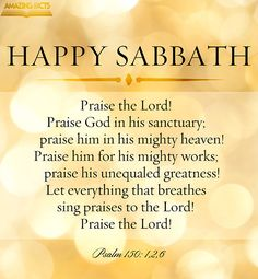 Praise ye the LORD. Praise God in his sanctuary: praise him in the firmament of his power. Praise him for his mighty acts: praise him according to his excellent greatness. Let every thing that hath breath praise the LORD. Praise ye the LORD. Happy Sabbath Images, Happy Sabbath Quotes, Sabbath Day Holy, Sabbath Rest, Inspirational Bible Quotes, Scripture Quotes, Bible Scriptures, Morning Greetings Quotes, Good Morning Quotes