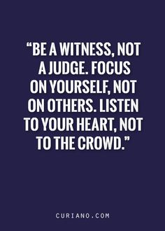Be a witness, not a judge. Focus on yourself, not on others. Listen to your heart, not to the crowd.