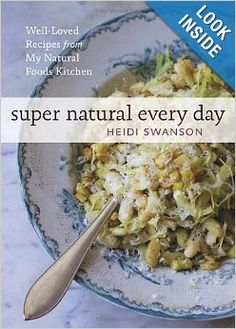 Super Natural Every Day: Well-Loved Recipes from My Natural Foods Kitchen: Heidi Swanson: