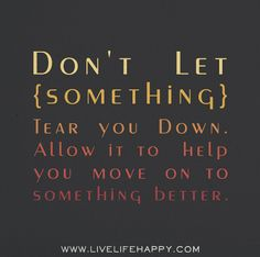Don't let something tear you down. Allow it to help you move on to something better. by deeplifequotes, via Flickr