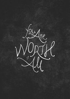 You are worth it all.