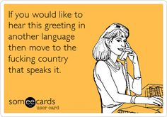 Funny Courtesy Hello Ecard: If you would like to hear this greeting in another language then move to the fucking country that speaks it.