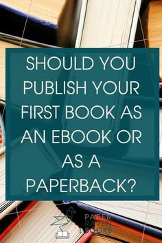 Should you publish your first book as an ebook or as a paperback?