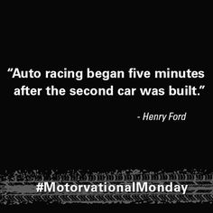 """Auto racing began five minutes after the second car was built."" – Henry Ford #MotorvationalMonday"