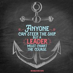 Anyone can steer the ship, but a leader must chart the course.