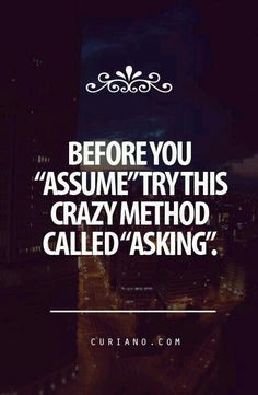 "Before you ""assume"" try this crazy method called ""asking""."