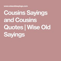 841b229e Cousins Sayings and Cousins Quotes | Wise Old Sayings Wise Old Sayings, Old  Quotes,