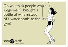 Do you think people would judge me if I brought a bottle of wine instead of a water bottle to the gym?