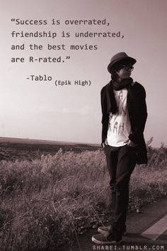 """""""Success is overrated, friendship is underrated, and the best movies are R-rated"""" Tablo Epik High"""