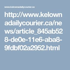 http://www.kelownadailycourier.ca/news/article_845ab528-de0e-11e6-aba8-9fdbf02a2952.html