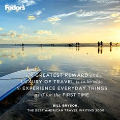 The greatest reward and luxury of travel is to be able to experience everyday things as if for the first time.