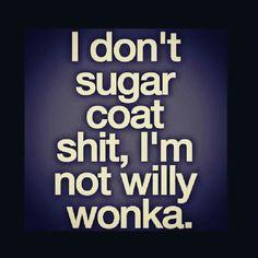 I don't sugar coat sh!t