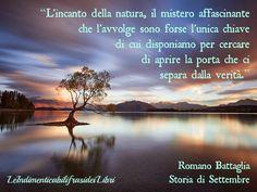 """""""L'incanto della natura, il mistero affascinante che l'avvolge sono forse l'unica chiave di cui disponiamo per cercare di aprire la porta che ci separa dalla verità."""" Romano Battaglia - Storia di Settembre"""