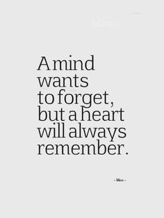 A mind wants to forget, but a heart will always remember.