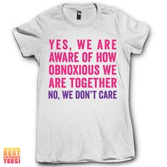 Yes We Are Aware Of How Obnoxious We Are No We Don't Care 2