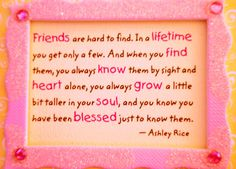 """Friends are hard to find.In a Lifetime you get only a few. And when you Find them,you always Know them by sight and Heart alone, you always Grow a little bit taller in your Soul,and you know you have Blessed just to know them. Birthday Message For Bestfriend, Birthday Quotes For Best Friend, Birthday Messages, Best Friend Quotes, Heart Touching Friendship Quotes, Friendship Quotes Wallpapers, Inspirational Quotes About Friendship, Friendship Sayings, Friendship Cards"
