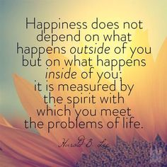 """""""Happiness does not depend on what happens outside of you but on what happens inside of you; it is measured by the spirit with which you meet the problems of life.""""  """"A Sure Trumpet Sound: Quotations from President Lee,"""" Ensign, Feb. 1974"""