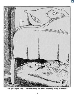 The far side- Gary Larson Ever wonder why the majority of people won't go to sleep with their hand hanging down beside the bed?