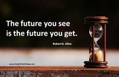 The future you see is the future you get. ~Robert G Allen...
