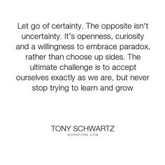 "Tony Schwartz - ""Let go of certainty. The opposite isn't uncertainty. It's openness, curiosity and..."". growing, learning, acceptance, letting-go, curiosity, uncertainty, paradox, openness, certainty"