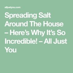 Spreading Salt Around The House – Here's Why It's So Incredible! – All Just You