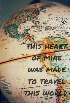 This heart of mine was made to travel this world!    Life is good - share it!    #Quote   #TravelQuote     I can't imagine my life without the travel.  Oh the places
