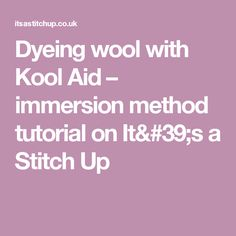 Dyeing wool with Kool Aid – immersion method tutorial on It's a Stitch Up