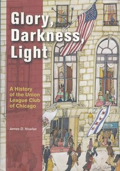Glory Darkness Light: A History of the Union League Club of Chicago James Nowlan 2004