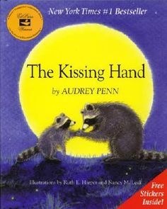 The Kissing Hand by Audrey Penn. When Chester the raccoon is reluctant to go to kindergarten for the first time, his mother teaches him a secret way to carry her love with him.  Don't even know this book but I'm already in tears!!