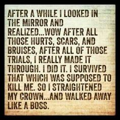 I looked in the mirror and realized. wow, after all those hurts, scars, and trials, I really made it through. I survived that which was supposed to kill me. So a straightened my crown and walked away like a boss. Life Quotes Love, All Quotes, Great Quotes, Quotes To Live By, Funny Quotes, Inspirational Quotes, Boss Quotes, Bitch Quotes, Passion Quotes