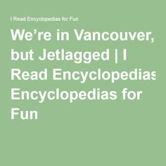 We're in Vancouver, but Jetlagged Jet Lag, Vancouver, Canada, Writing, How To Plan, Reading, Fun, Reading Books, Being A Writer