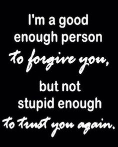 I'm a good enough person to forgive you but I'm not stupid enough to trust you again.