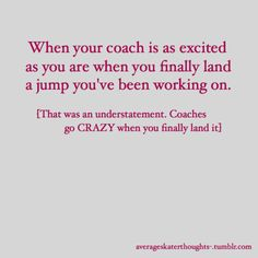 My coach was more excited than I was when I land anything...lol Got to love it. :)