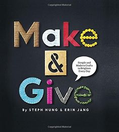Make and Give: Simple and Modern Crafts to Brighten Every Day by Steph Hung