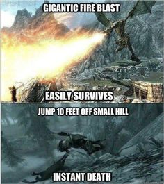 trying to survive a fire attack from a dragon is good, but jumping a 10 feet hill of higher is no good. you get instant death fast.