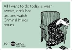 All I want to do today is wear sweats, drink hot tea, and watch Criminal Minds reruns.