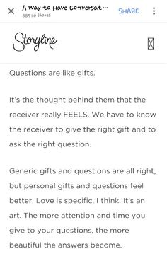 questions are like gifts; the more attention and time you give your questions, the more beautiful your answers becone