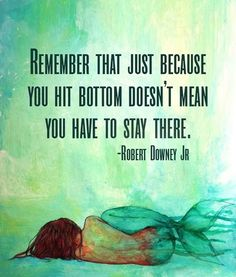 """Remember that just because you hit rock bottom doesn't mean you have to stay there."" ~ Robert Downey Jr."