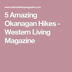 We asked hiking expert Josh Hogan for the best trails in the Okanagan. Living Magazine, Hiking Trails, Vancouver, Westerns, Amazing, Travel, Viajes, Trips, Tourism